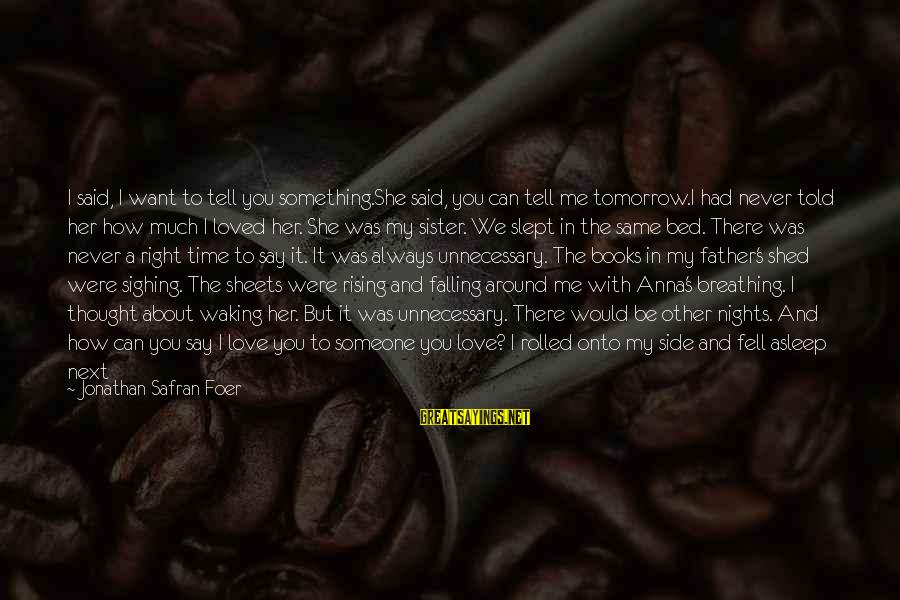 Falling In You Sayings By Jonathan Safran Foer: I said, I want to tell you something.She said, you can tell me tomorrow.I had
