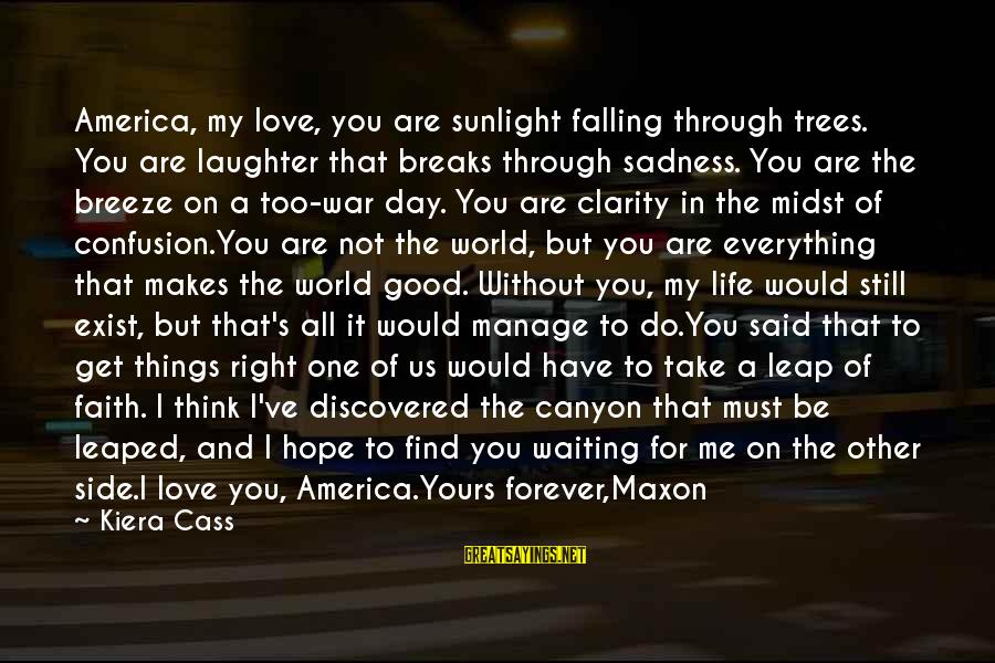 Falling In You Sayings By Kiera Cass: America, my love, you are sunlight falling through trees. You are laughter that breaks through