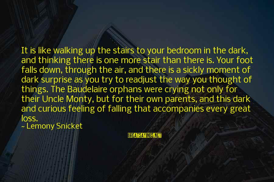 Falling In You Sayings By Lemony Snicket: It is like walking up the stairs to your bedroom in the dark, and thinking