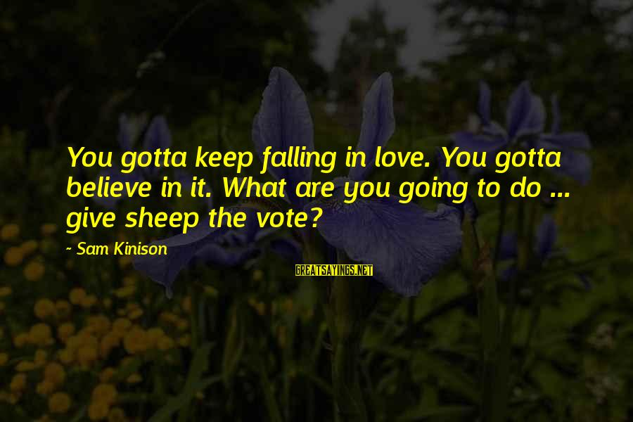 Falling In You Sayings By Sam Kinison: You gotta keep falling in love. You gotta believe in it. What are you going