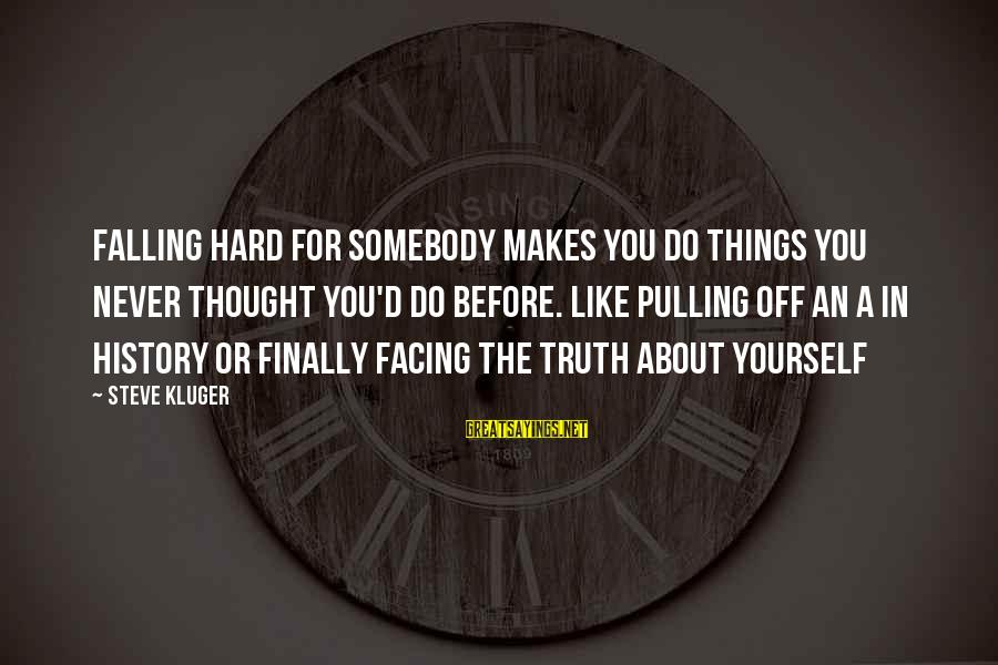 Falling In You Sayings By Steve Kluger: Falling hard for somebody makes you do things you never thought you'd do before. Like