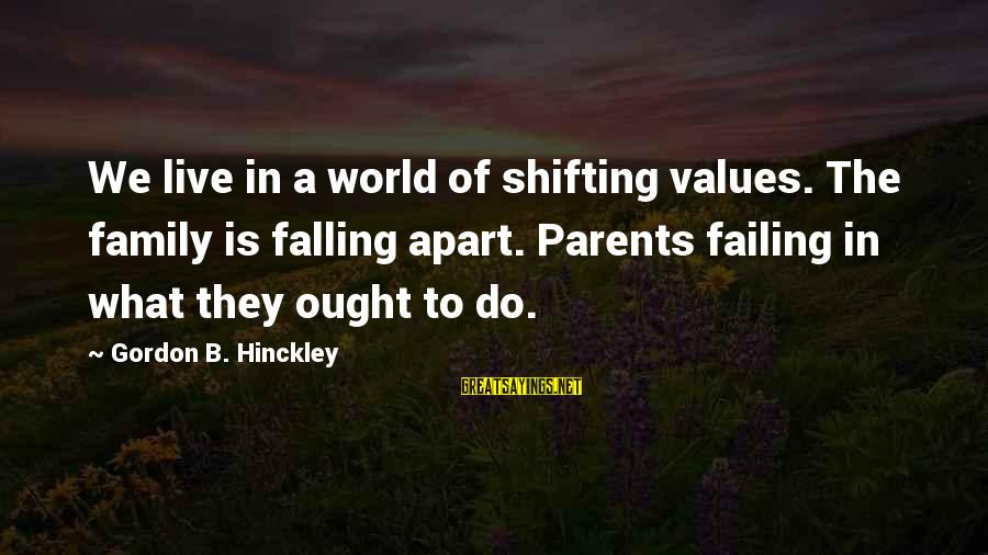 Falling Out With Family Sayings By Gordon B. Hinckley: We live in a world of shifting values. The family is falling apart. Parents failing