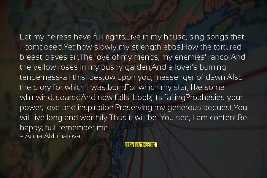Falling Slowly For You Sayings By Anna Akhmatova: Let my heiress have full rights,Live in my house, sing songs that I composed.Yet how