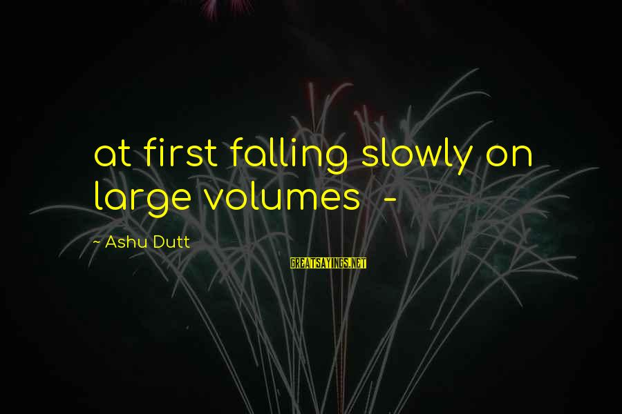 Falling Slowly For You Sayings By Ashu Dutt: at first falling slowly on large volumes -