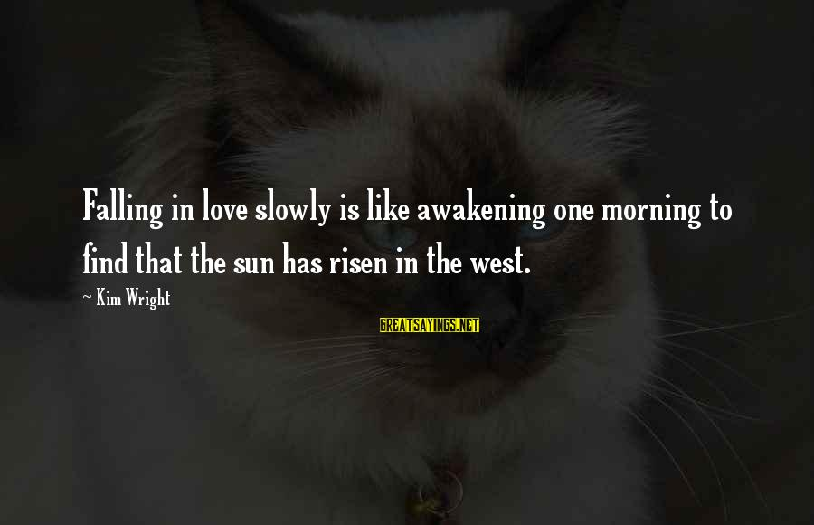Falling Slowly For You Sayings By Kim Wright: Falling in love slowly is like awakening one morning to find that the sun has