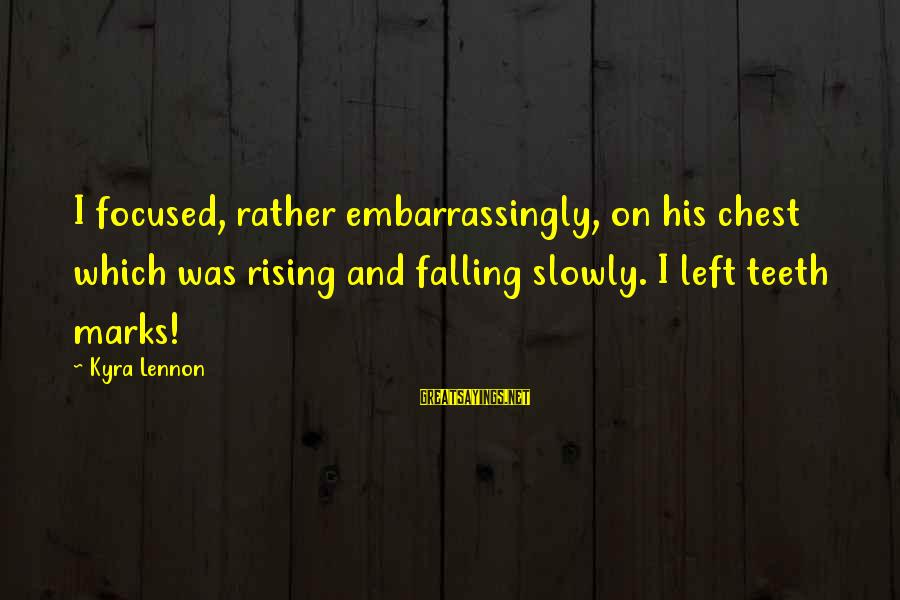 Falling Slowly For You Sayings By Kyra Lennon: I focused, rather embarrassingly, on his chest which was rising and falling slowly. I left