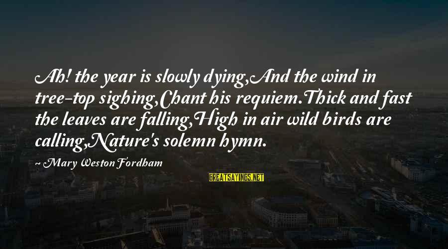 Falling Slowly For You Sayings By Mary Weston Fordham: Ah! the year is slowly dying,And the wind in tree-top sighing,Chant his requiem.Thick and fast