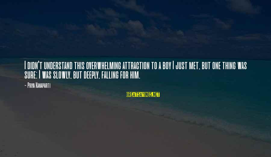 Falling Slowly For You Sayings By Priya Kanaparti: I didn't understand this overwhelming attraction to a boy I just met, but one thing