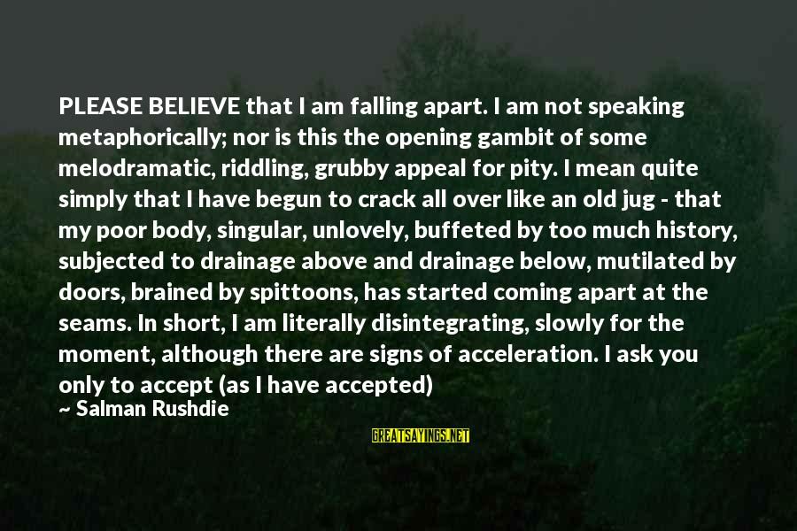 Falling Slowly For You Sayings By Salman Rushdie: PLEASE BELIEVE that I am falling apart. I am not speaking metaphorically; nor is this