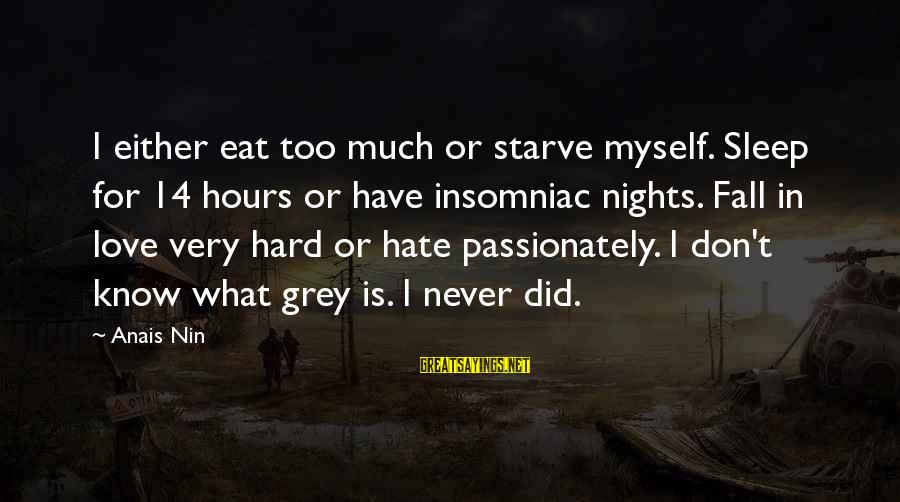 Falling Too Hard Sayings By Anais Nin: I either eat too much or starve myself. Sleep for 14 hours or have insomniac