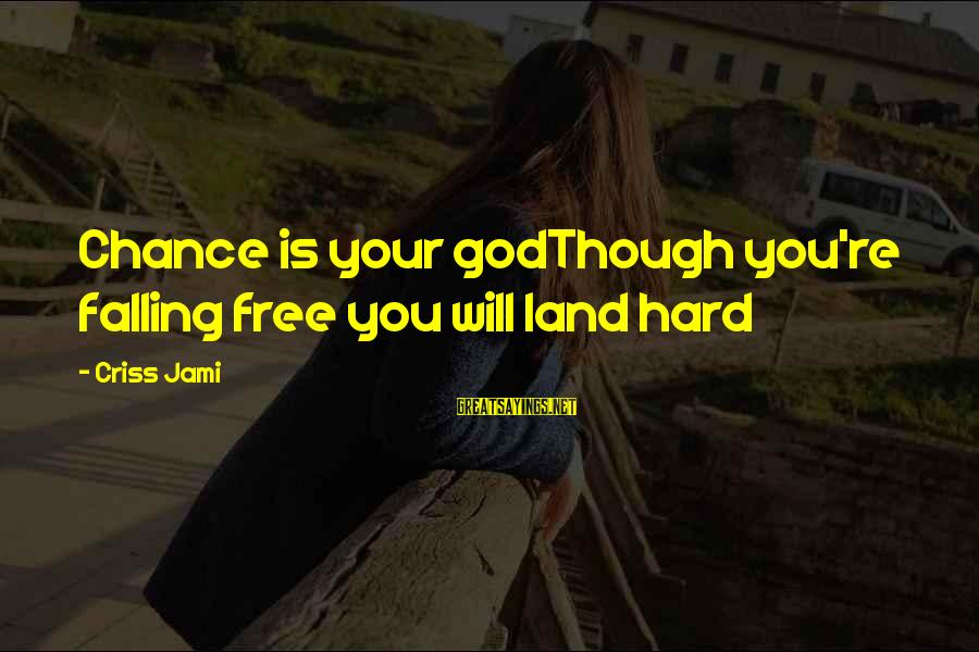 Falling Too Hard Sayings By Criss Jami: Chance is your godThough you're falling free you will land hard