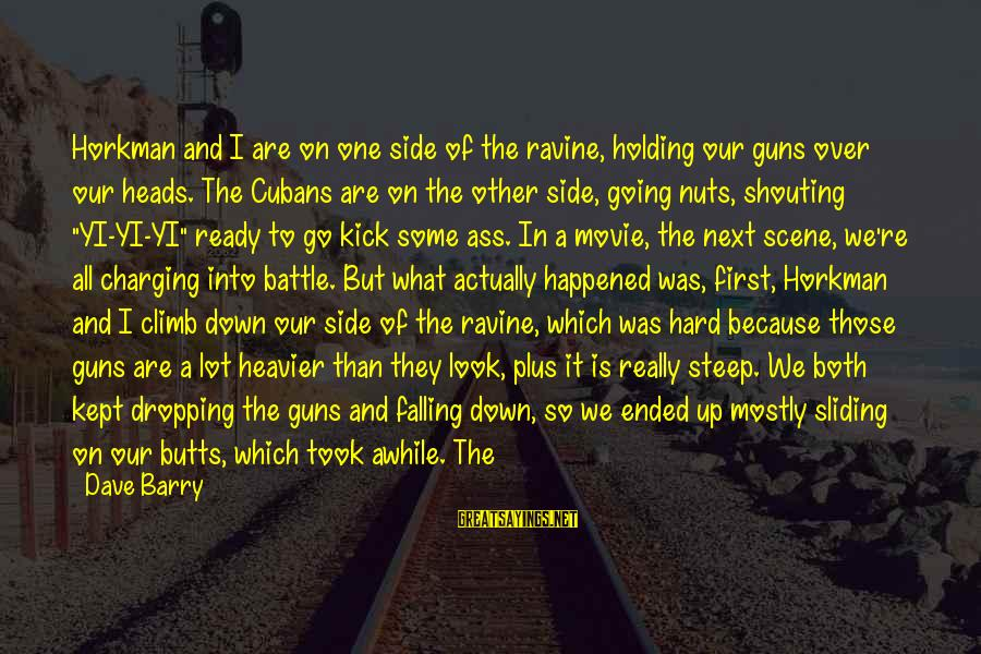 Falling Too Hard Sayings By Dave Barry: Horkman and I are on one side of the ravine, holding our guns over our