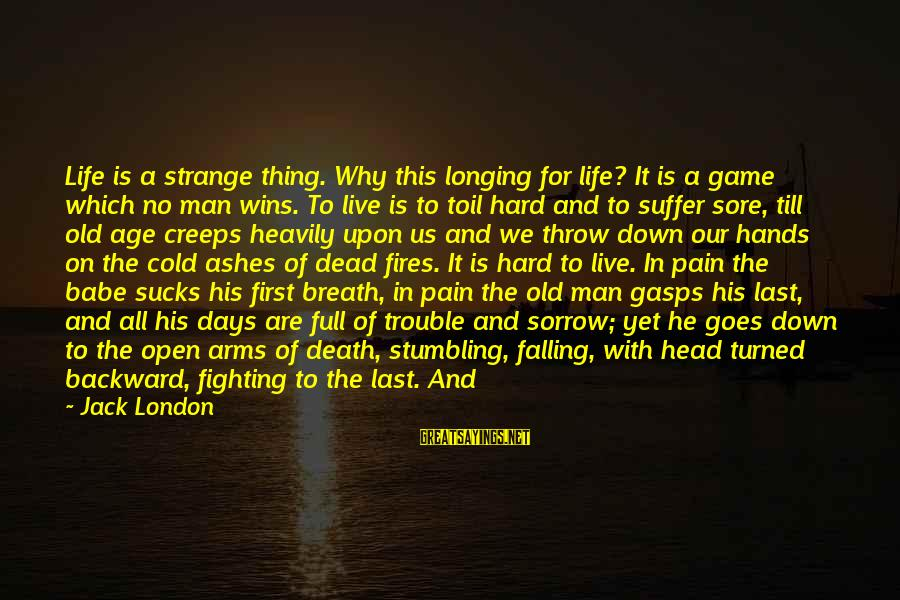 Falling Too Hard Sayings By Jack London: Life is a strange thing. Why this longing for life? It is a game which