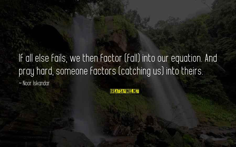 Falling Too Hard Sayings By Noor Iskandar: If all else fails, we then factor (fall) into our equation. And pray hard, someone