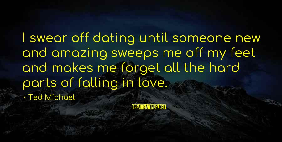 Falling Too Hard Sayings By Ted Michael: I swear off dating until someone new and amazing sweeps me off my feet and