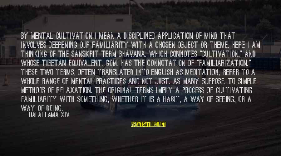 Familiarization Sayings By Dalai Lama XIV: By mental cultivation I mean a disciplined application of mind that involves deepening our familiarity