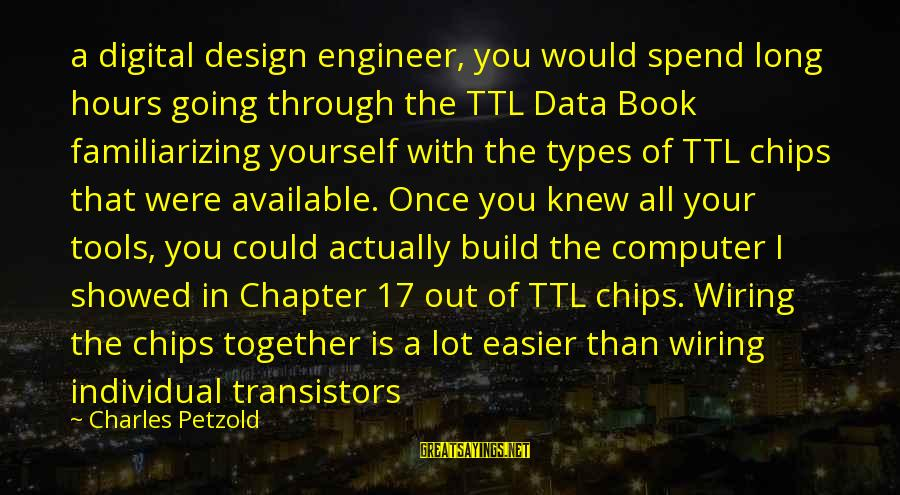 Familiarizing Sayings By Charles Petzold: a digital design engineer, you would spend long hours going through the TTL Data Book