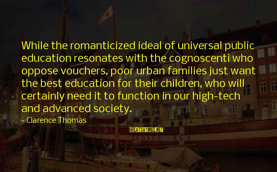 Families And Society Sayings By Clarence Thomas: While the romanticized ideal of universal public education resonates with the cognoscenti who oppose vouchers,