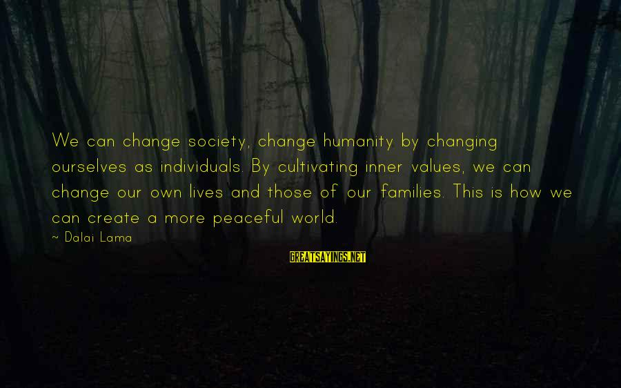 Families And Society Sayings By Dalai Lama: We can change society, change humanity by changing ourselves as individuals. By cultivating inner values,