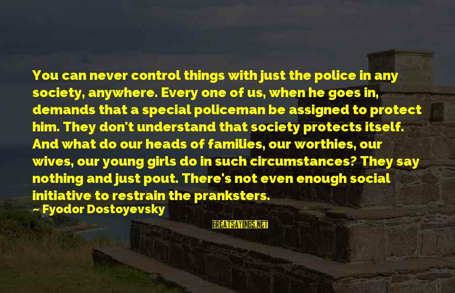 Families And Society Sayings By Fyodor Dostoyevsky: You can never control things with just the police in any society, anywhere. Every one