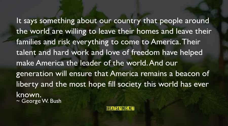 Families And Society Sayings By George W. Bush: It says something about our country that people around the world are willing to leave