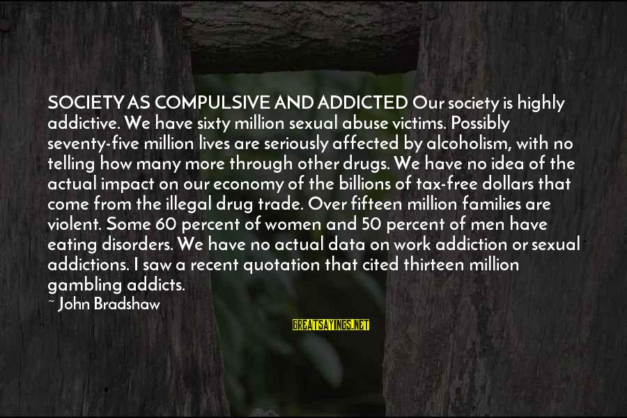 Families And Society Sayings By John Bradshaw: SOCIETY AS COMPULSIVE AND ADDICTED Our society is highly addictive. We have sixty million sexual