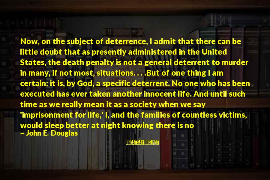 Families And Society Sayings By John E. Douglas: Now, on the subject of deterrence, I admit that there can be little doubt that