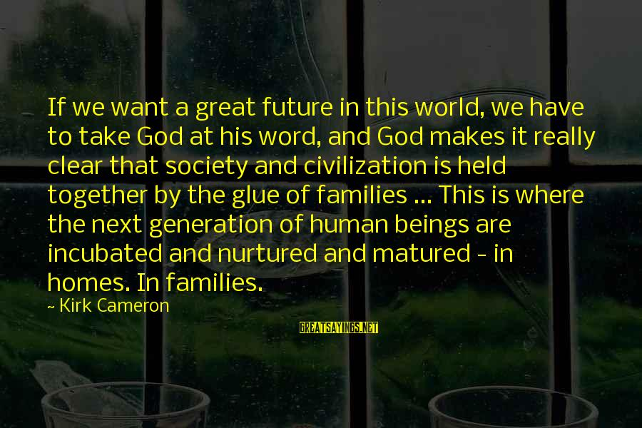 Families And Society Sayings By Kirk Cameron: If we want a great future in this world, we have to take God at