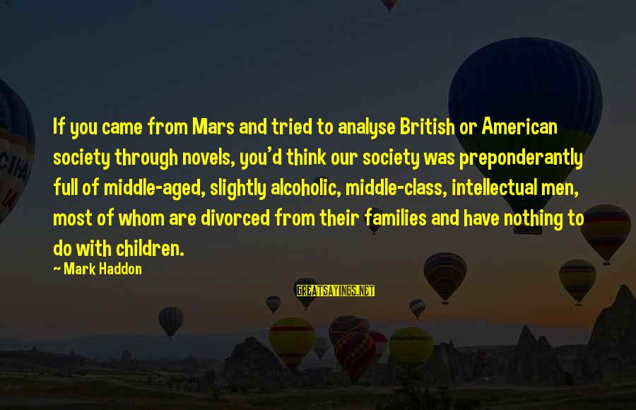 Families And Society Sayings By Mark Haddon: If you came from Mars and tried to analyse British or American society through novels,