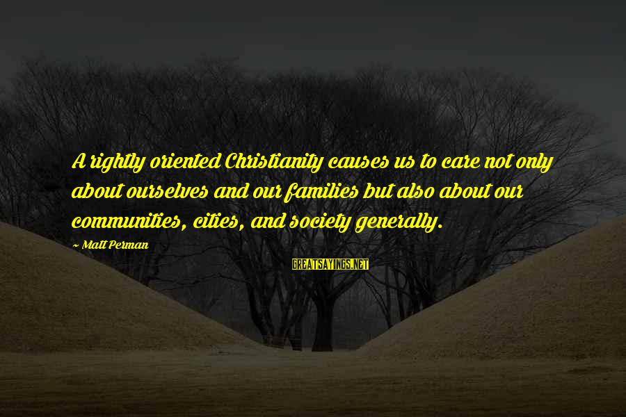 Families And Society Sayings By Matt Perman: A rightly oriented Christianity causes us to care not only about ourselves and our families