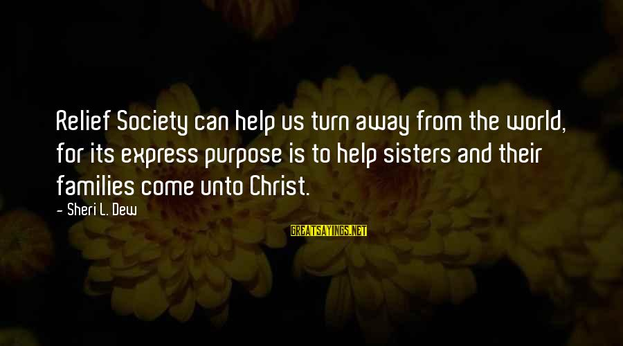 Families And Society Sayings By Sheri L. Dew: Relief Society can help us turn away from the world, for its express purpose is