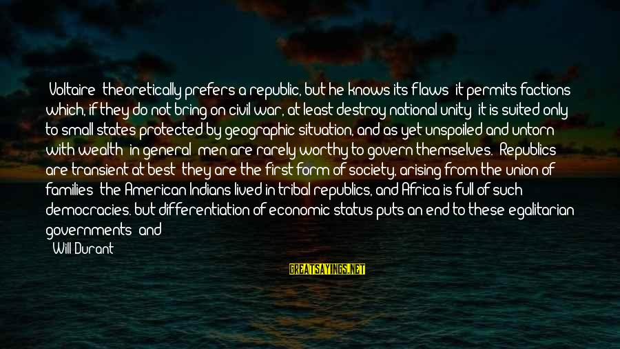 Families And Society Sayings By Will Durant: [Voltaire] theoretically prefers a republic, but he knows its flaws: it permits factions which, if