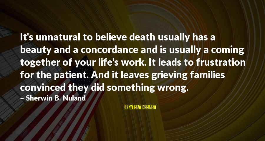 Families Coming Together Sayings By Sherwin B. Nuland: It's unnatural to believe death usually has a beauty and a concordance and is usually