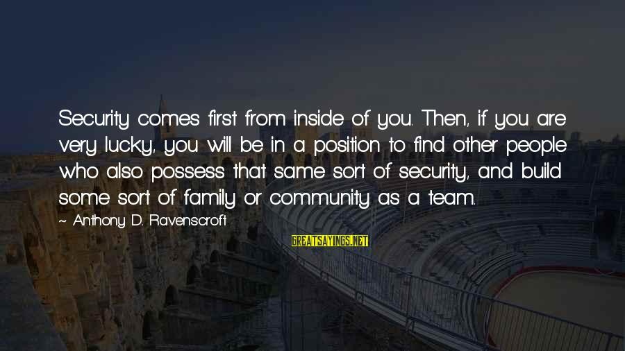 Family And Community Sayings By Anthony D. Ravenscroft: Security comes first from inside of you. Then, if you are very lucky, you will