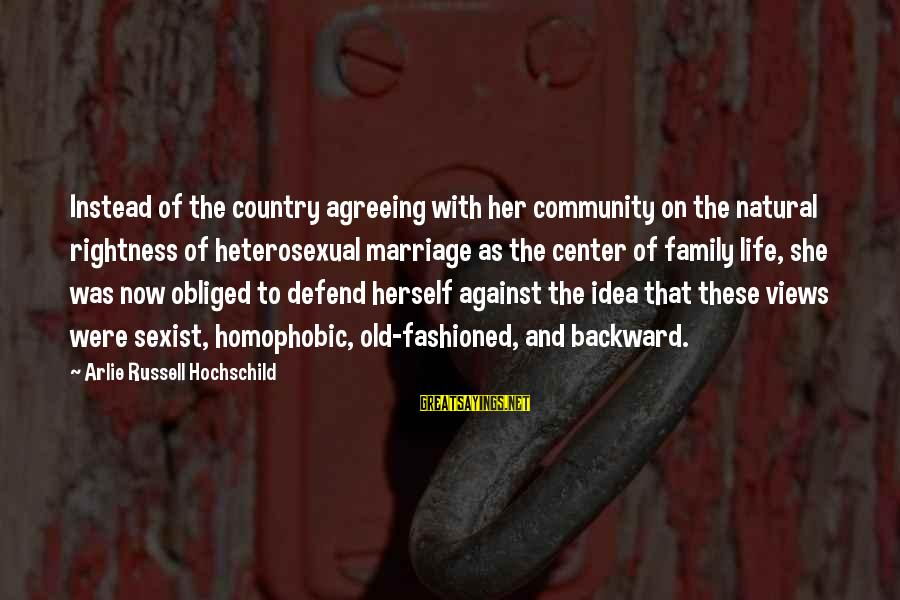 Family And Community Sayings By Arlie Russell Hochschild: Instead of the country agreeing with her community on the natural rightness of heterosexual marriage