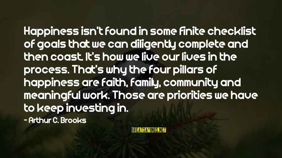 Family And Community Sayings By Arthur C. Brooks: Happiness isn't found in some finite checklist of goals that we can diligently complete and