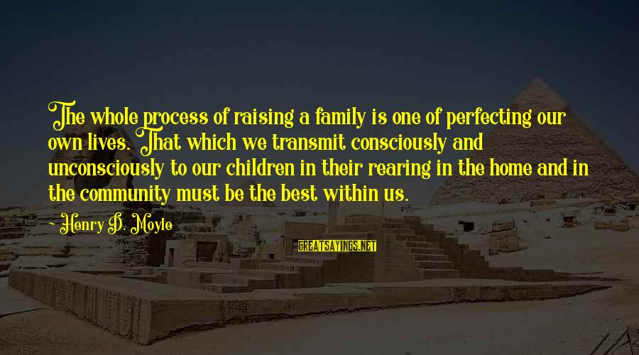 Family And Community Sayings By Henry D. Moyle: The whole process of raising a family is one of perfecting our own lives. That