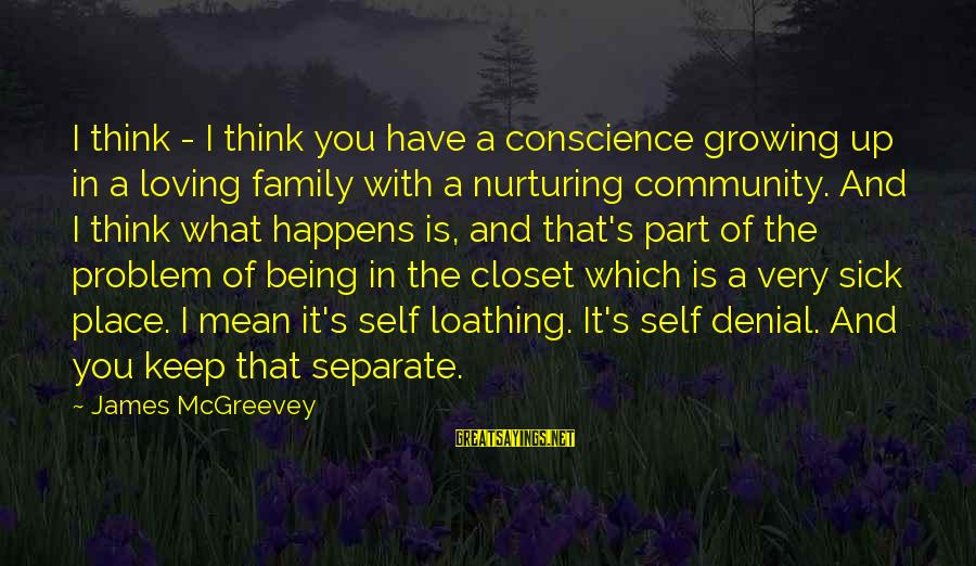 Family And Community Sayings By James McGreevey: I think - I think you have a conscience growing up in a loving family