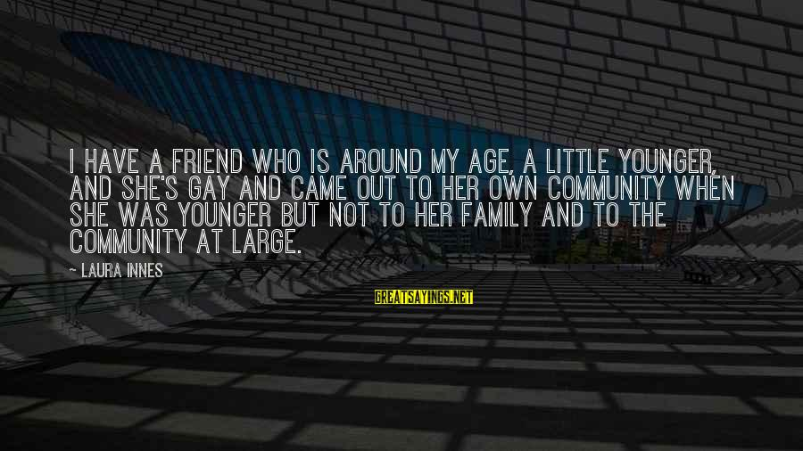 Family And Community Sayings By Laura Innes: I have a friend who is around my age, a little younger, and she's gay