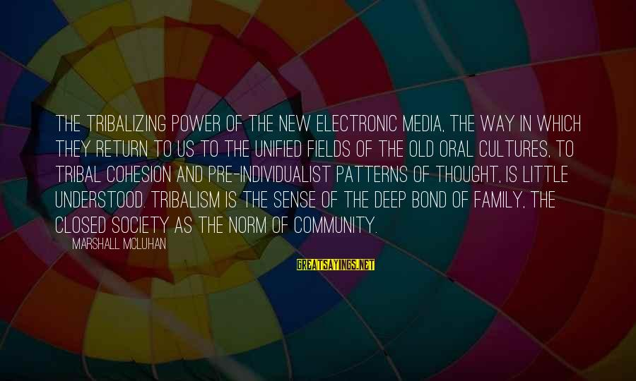 Family And Community Sayings By Marshall McLuhan: The tribalizing power of the new electronic media, the way in which they return to