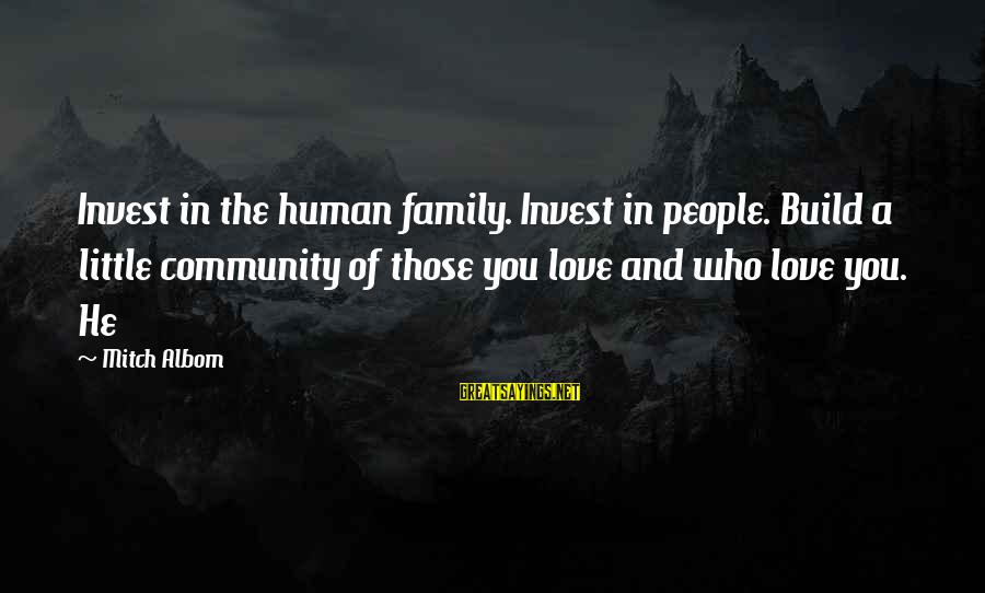 Family And Community Sayings By Mitch Albom: Invest in the human family. Invest in people. Build a little community of those you
