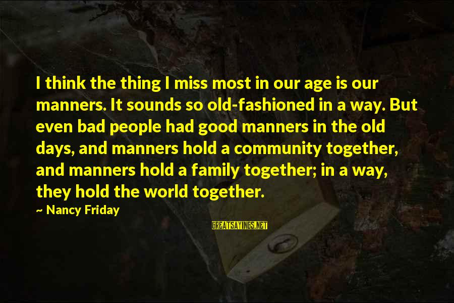 Family And Community Sayings By Nancy Friday: I think the thing I miss most in our age is our manners. It sounds