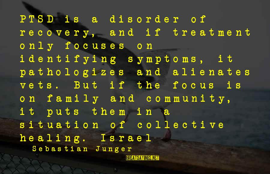 Family And Community Sayings By Sebastian Junger: PTSD is a disorder of recovery, and if treatment only focuses on identifying symptoms, it