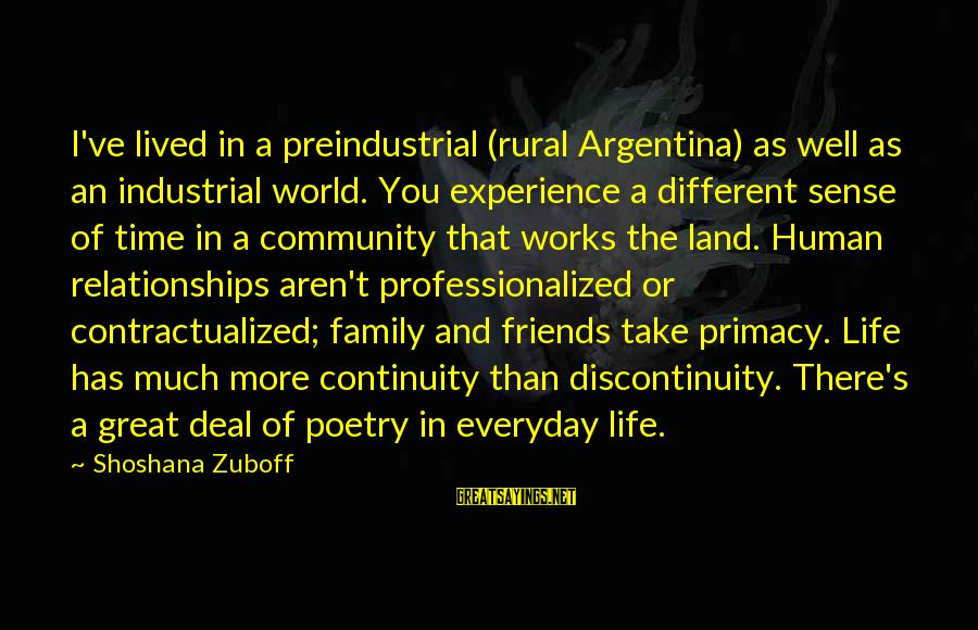 Family And Community Sayings By Shoshana Zuboff: I've lived in a preindustrial (rural Argentina) as well as an industrial world. You experience