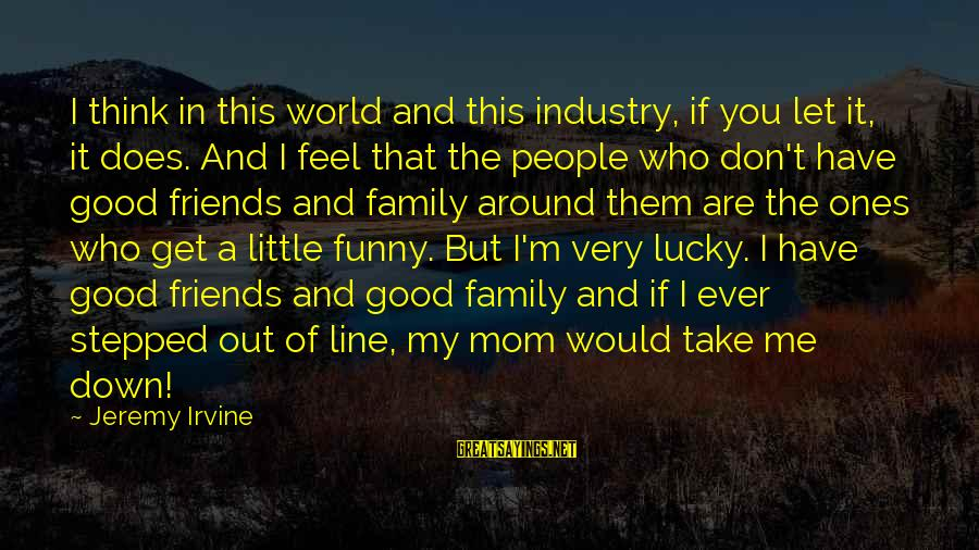 Family And Friends Funny Sayings By Jeremy Irvine: I think in this world and this industry, if you let it, it does. And