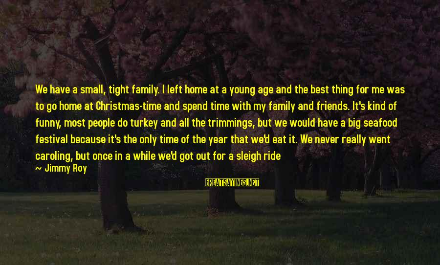 Family And Friends Funny Sayings By Jimmy Roy: We have a small, tight family. I left home at a young age and the