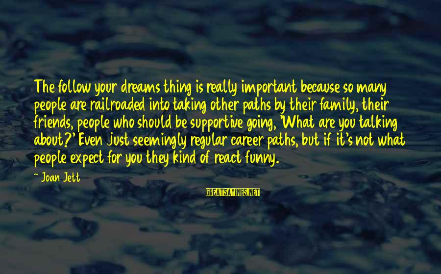 Family And Friends Funny Sayings By Joan Jett: The follow your dreams thing is really important because so many people are railroaded into