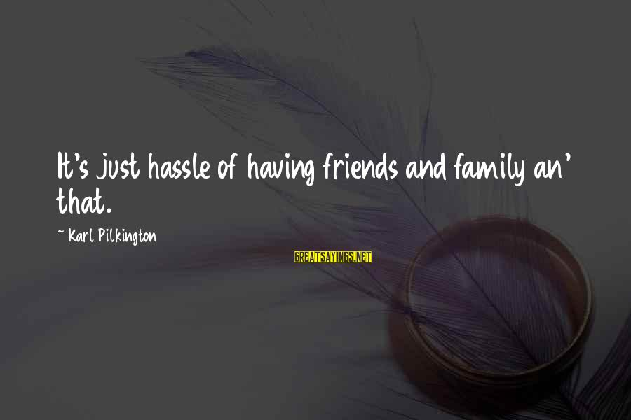 Family And Friends Funny Sayings By Karl Pilkington: It's just hassle of having friends and family an' that.