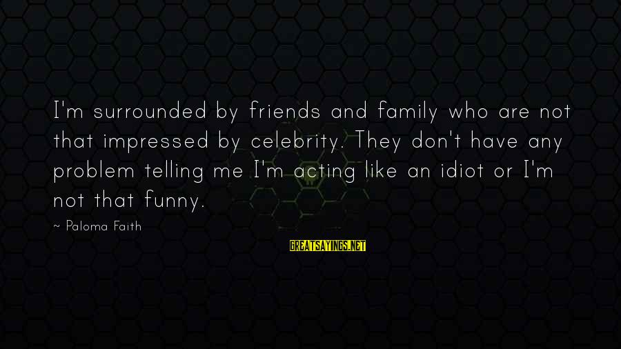 Family And Friends Funny Sayings By Paloma Faith: I'm surrounded by friends and family who are not that impressed by celebrity. They don't