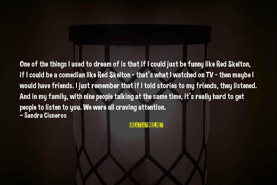 Family And Friends Funny Sayings By Sandra Cisneros: One of the things I used to dream of is that if I could just